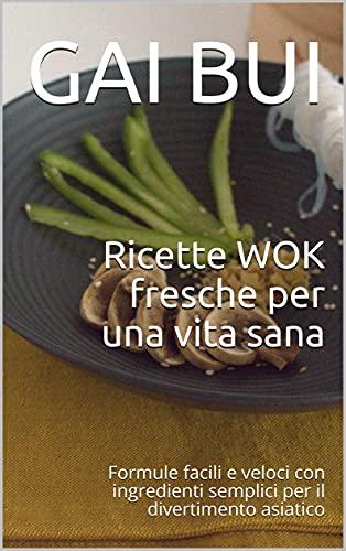 Ricette WOK fresche per una vita sana: Formule facili e veloci con ingredienti semplici per il divertimento asiatico (Italian Edition)