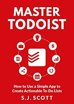 Master Todoist: How to Use a Simple App to Create Actionable To-Do Lists and Organize Your Life by [S.J. Scott]