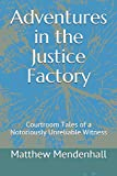 Adventures in the Justice Factory: Courtroom Tales of a Notoriously Unreliable Witness