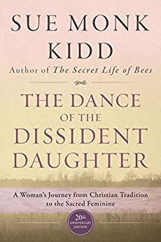 The Dance of the Dissident Daughter: A Woman's Journey from Christian Tradition to the Sacred Feminine by [Sue Monk Kidd]