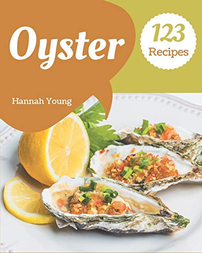 123 Oyster Recipes: A Must-have Oyster Cookbook for Everyone