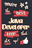 You're The Best Java Developer Keep That Sh*t Up!: Gifts for Java Developers: Personalised Notebook or Journal: Blank Lined Paperback Book