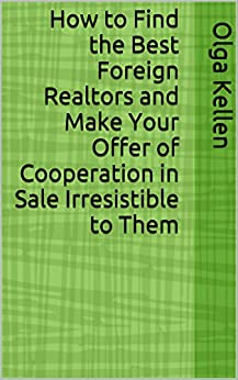 How to Find the Best Foreign Realtors and Make Your Offer of Cooperation in Sale Irresistible to Them (E-Series: How to Beat Your Competition Selling Real Estate to Foreign Buyers Book 1) by [Olga Kellen]