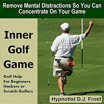 Inner Golf Game: Remove Mental Distractions So You Can Concentrate On Your Game