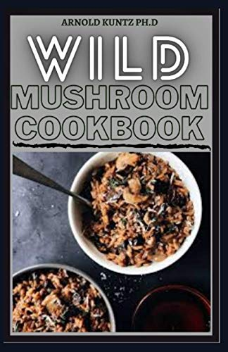 WILD MUSHROOM COOKBOOK: A COMPLETE GUIDE TO EDIBLE MUSHROOMS AND EATING