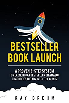 Bestseller Book Launch: A Proven 3-Step System For Launching A Bestseller on Amazon That Defies The Advice Of The Gurus (Self-Publishing Success Series 2) by [Ray Brehm, Jeff Yalden]