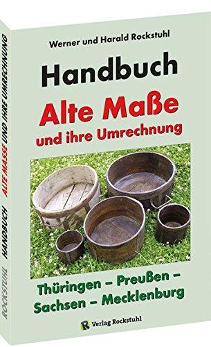 HANDBUCH - Alte Maße und ihre Umrechnung - Thüringen – Preußen – Sachsen – Mecklenburg: Alte Thüringische, Sächsische, Mecklenburgische und Preußische Maße