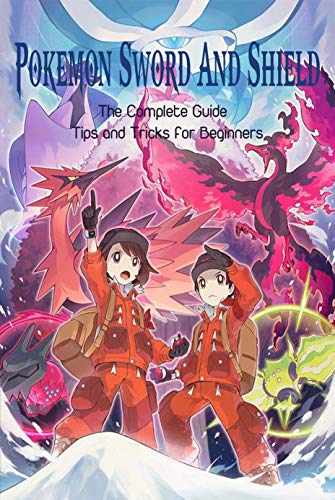 Pokemon Sword & Shield: The Complete Guide - Tips and Tricks for Beginners: Pokemon Guide Book (English Edition)