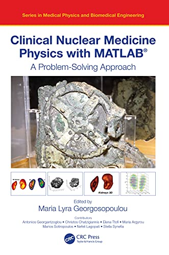 Clinical Nuclear Medicine Physics with MATLAB®: A Problem-Solving Approach (Series in Medical Physics and Biomedical Engineering)