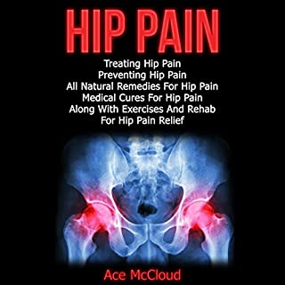 Hip Pain     Treating Hip Pain, Preventing Hip Pain, All Natural Remedies for Hip Pain, Medical Cures for Hip Pain, Along with Exercises and Rehab for Hip Pain Relief              By:                                                                                                                                 Ace McCloud                               Narrated by:                                                                                                                                 Joshua Mackey                      Length: 52 mins     8 ratings     Overall 4.9