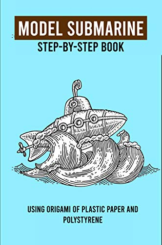 Model Submarine Step-By-Step Book: Using Origami Of Plastic Paper And Polystyrene: Model Submarine Kits To Build For Adults (English Edition)