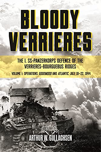 Bloody Verrieres: The I. Ss-Panzerkorps Defence of the Verrieres-Bourguebus Ridges: Volume I: Operations Goodwood and Atlantic, July 18-22, 1944