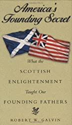 America's Founding Secret: What the Scottish Enlightenment Taught Our Founding Fathers: Robert W. Galvin