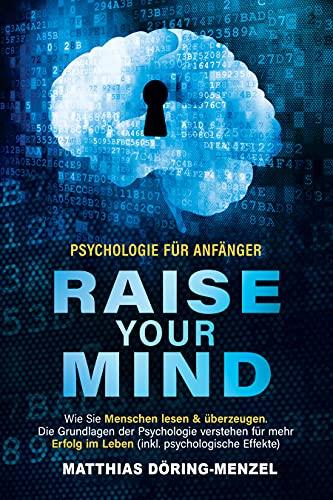 Psychologie für Anfänger – raise your mind: Wie Sie Menschen lesen & überzeugen. Die Grundlagen der Psychologie verstehen für mehr Erfolg im Leben (inkl. psychologische Effekte)