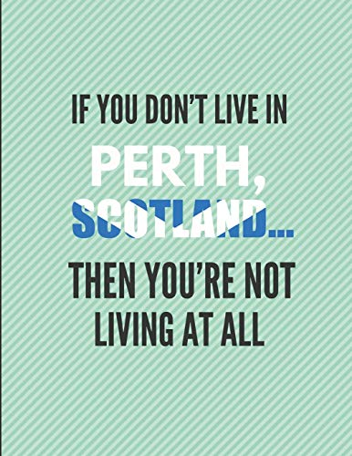 If You Don't Live In Perth, Scotland ... Then You're Not Living At All!: Note Book Journal