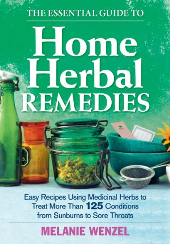 Essential Guide to Home Herbal Remedies: Easy Recipes Using Medicinal Herbs to Treat More Than 125 Conditions from Sunburns to Sore Throats