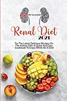 Renal Diet 2021: Try The Latest Delicious Recipes On The Kidney Diet. A Quick And Easy Cookbook To Enjoy While On A Diet