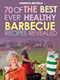 BBQ Recipe Book: 70 Of The Best Ever Healthy Barbecue Recipes...Revealed! Kindle Edition by Samantha Michaels (Author)