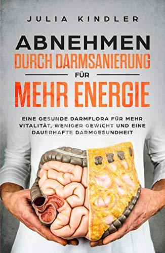 Abnehmen durch Darmsanierung für mehr Energie: Für eine gesunde Darmflora, für mehr Vitalität, weniger Gewicht und eine dauerhafte Darmgesundheit