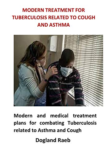 Modern Treatment For Tuberculosis Related to Cough and Asthma: Modern and medical treatment plans for combating Tuberculosis related to Asthma and Cough (English Edition)