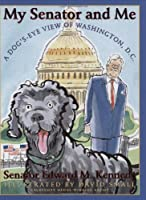 My Senator and Me : a Dog's-eye View of Washington, D.c.: A Dog's Eye View of Washington, D.c.
