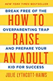 Julie Lythcott-Haims: How to Raise an Adult: Break Free of the Overparenting Trap and Prepare Your Kid for Success