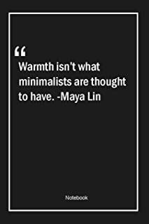 Warmth isn't what minimalists are thought to have. -Maya Lin: Lined Gift Notebook With Unique Touch - Journal - Lined Prem...