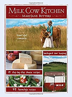 Milk Cow Kitchen: Cowgirl Romance, Backyard Cow Keeping, Farmstyle Meals and Cheese Recipes from Mary Jane Butters