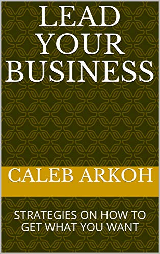 LEAD YOUR BUSINESS: STRATEGIES ON HOW TO GET WHAT YOU WANT (English Edition)