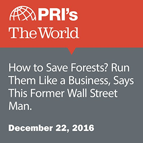 How to Save Forests? Run Them Like a Business, Says This Former Wall Street Man. audiobook cover art
