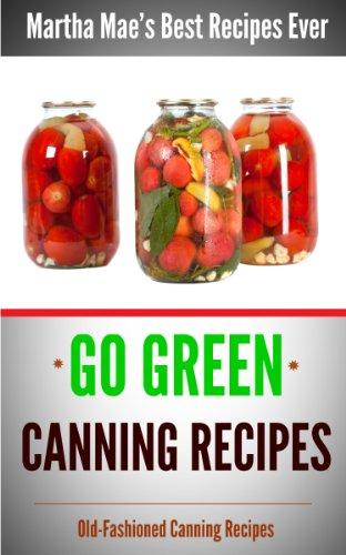 Go Green Canning Recipes (Martha Mae's Best Recipes Ever Book 4)