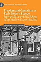 Freedom and Capitalism in Early Modern Europe: Mercantilism and the Making of the Modern Economic Mind (Palgrave Studies in Economic History)