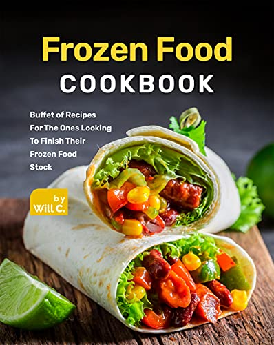 Frozen Food Cookbook: Buffet of Recipes For The Ones Looking To Finish Their Frozen Food Stock (English Edition)