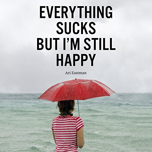 Everything Sucks, But I'm Still Happy audiobook cover art