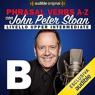 B (Lesson 5)     Phrasal verbs A-Z con John Peter Sloan              Di:                                                                                                                                 John Peter Sloan                               Letto da:                                                                                                                                 John Peter Sloan                      Durata:  21 min     34 recensioni     Totali 4,8