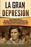 La gran Depresión: Una Fascinante Guía de la Depresión Económica Mundial Que Comenzó en los Estados Unidos, Incluyendo El Colapso De Wall Street, El Nuevo Acuerdo de FDR, El Ascenso de Hitler y Más