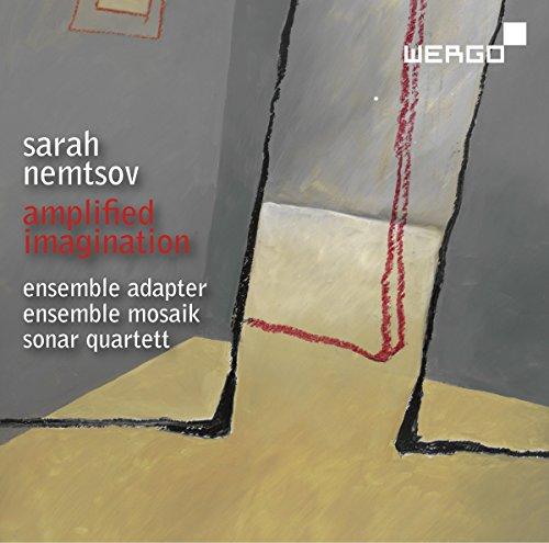 Sarah Nemtsov : Amplified Imagination. Ensemble Adapter, Ensemble Mosaik, Quatuor Sonar.