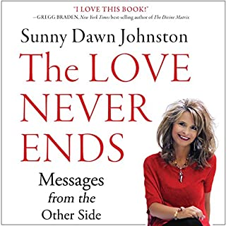 The Love Never Ends     Messages from the Other Side              By:                                                                                                                                 Sunny Dawn Johnston                               Narrated by:                                                                                                                                 Angie Hickman                      Length: 5 hrs and 10 mins     10 ratings     Overall 4.5