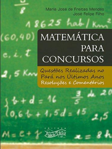 Matemática para Concursos: questões realizadas no Pará nos últimos anos - Resoluções e Comentários