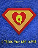 Q : I Think You Are Super: A fun fill in the blank Monogram Motivational Notebook For Your Super Her...