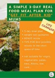 A SIMPLE 3-DAY REAL FOOD MEAL PLAN FOR 'GET FIT AFTER KID' MUMS: Healthy 3-day cookbook for weight...