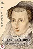 The Life of Jeanne D'Albret, Queen of Navarre: From numerous unpublished sources including MS. documents in the Bibliotheque Imperiale and the Archives Espagnoles de Simancas (English Edition)
