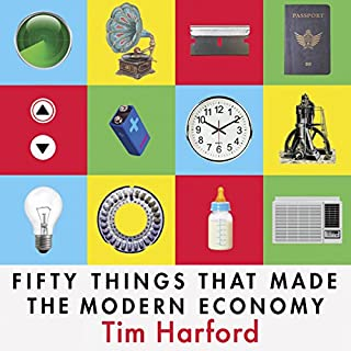Fifty Things That Made the Modern Economy                   By:                                                                                                                                 Tim Harford                               Narrated by:                                                                                                                                 Roger Davis                      Length: 9 hrs and 15 mins     97 ratings     Overall 4.5