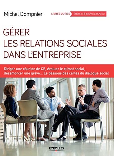 Gérer les relations sociales dans l'entreprise: Diriger une réunion de CE, évaluer le climat social, désamorcer une grève... - Les dessous des cartes du ... outils - Efficacité professionnelle)