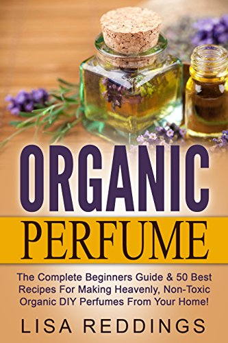 Organic Perfume: The Complete Beginners Guide & 50 Best Recipes For Making Heavenly, Non-Toxic Organic DIY Perfumes From Your Home! (Aromatherapy, Essential Oils, Homemade Perfume) (English Edition)