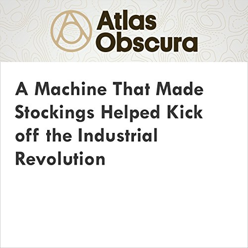 A Machine That Made Stockings Helped Kick Off the Industrial Revolution cover art