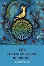 The Collaboration Response: Eight Axioms that Elicit Collaborative Action for A Whole Organization A Whole Community A Whole Society