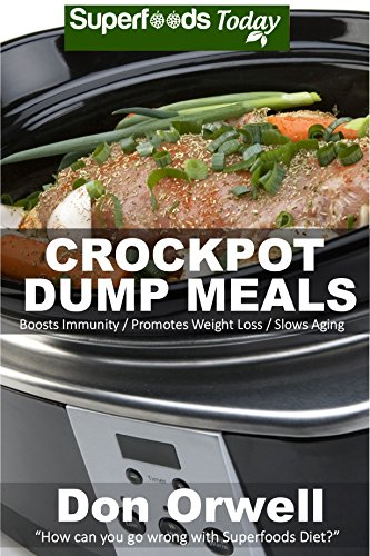 Crockpot Dump Meals: Over 60 Quick & Easy Gluten Free Low Cholesterol Whole Foods Recipes full of Antioxidants & Phytochemicals (Natural Weight Loss Transformation Book 82)