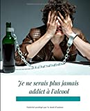 Je ne serais plus jamais addict à l'alcool: libérez-vous de l'addiction à l'alcool en 60 jours sans vous torturer (French Edition)