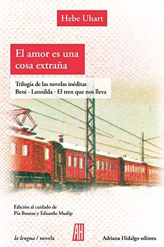 El amor es una cosa extraña. Tres libros inéditos.: Beni-Leonilda-El tren que nos lleva (LENGUA / NOVELA)